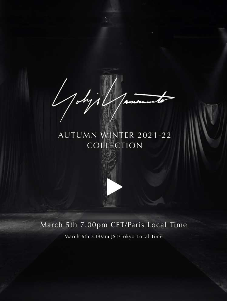 YOHJI YAMAMOTO AUTUMN WINTER 2021-22 COLLECTION March 5th 7.00pm CET/Paris Local Time March 6th 3.00am JST/Tokyo Local Time